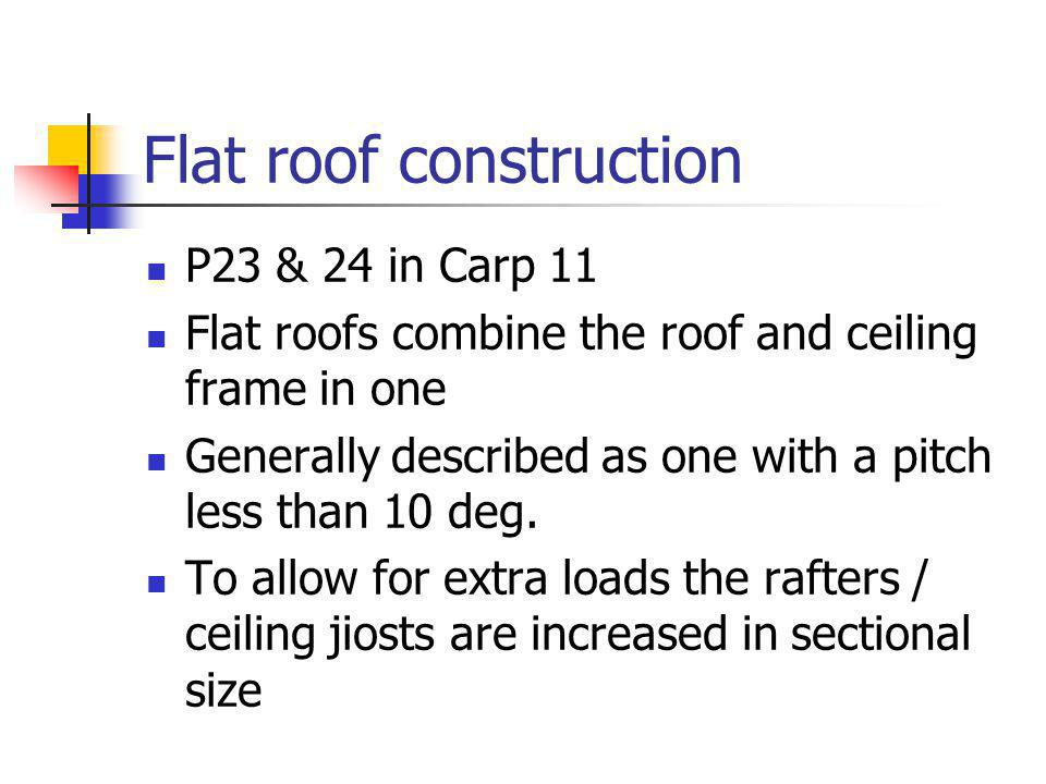Flat roof construction P23 & 24 in Carp 11 Flat roofs combine the roof and ceiling frame in one Generally described as one with a pitch less than 10 deg.