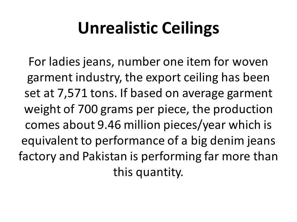 Unrealistic Ceilings For ladies jeans, number one item for woven garment industry, the export ceiling has been set at 7,571 tons. If based on average