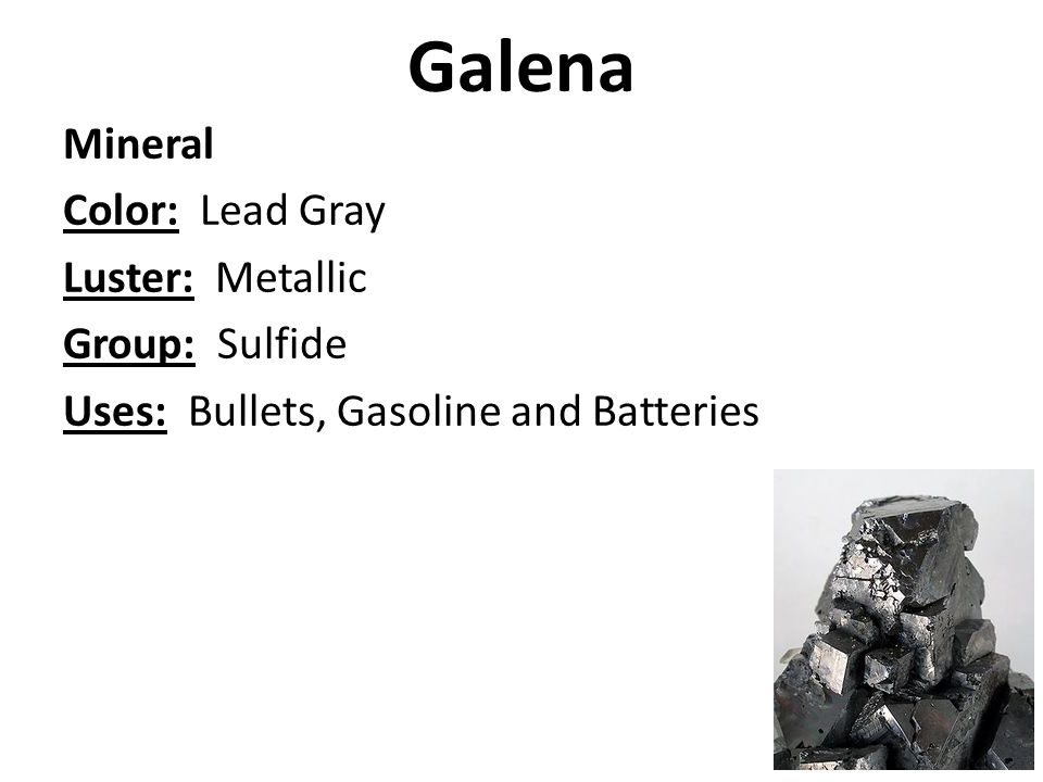 Galena Mineral Color: Lead Gray Luster: Metallic Group: Sulfide Uses: Bullets, Gasoline and Batteries