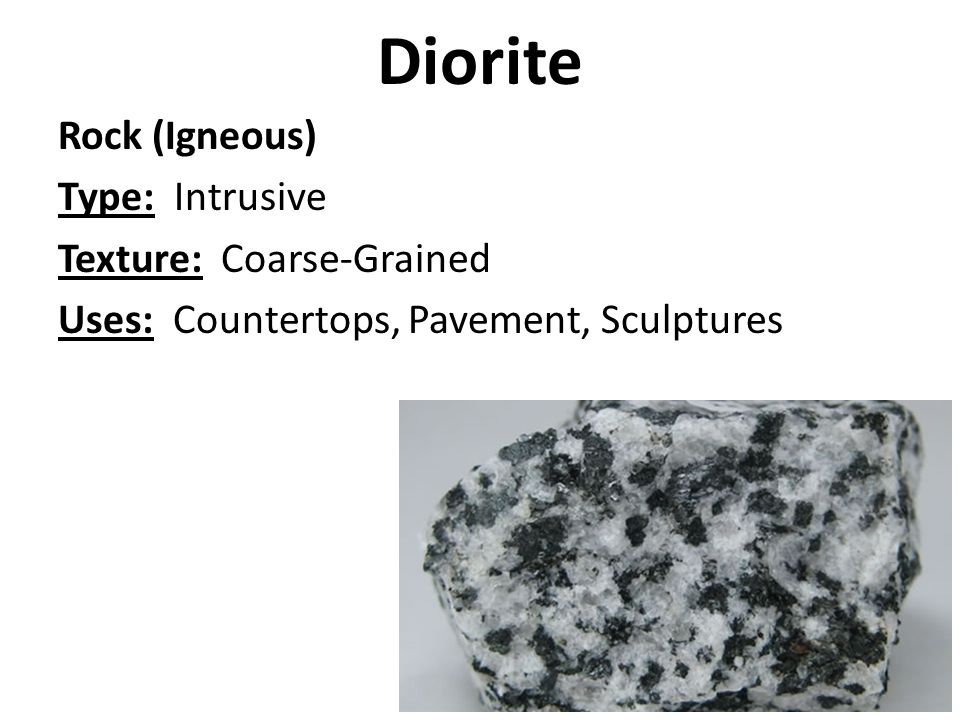 Diorite Rock (Igneous) Type: Intrusive Texture: Coarse-Grained Uses: Countertops, Pavement, Sculptures