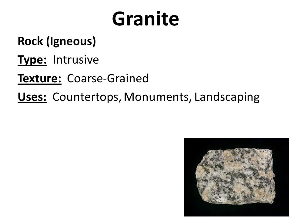 Granite Rock (Igneous) Type: Intrusive Texture: Coarse-Grained Uses: Countertops, Monuments, Landscaping