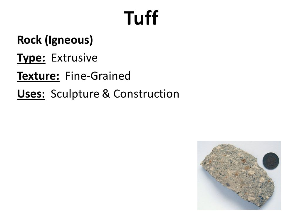 Tuff Rock (Igneous) Type: Extrusive Texture: Fine-Grained Uses: Sculpture & Construction