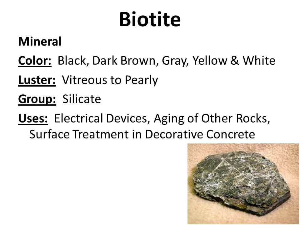 Biotite Mineral Color: Black, Dark Brown, Gray, Yellow & White Luster: Vitreous to Pearly Group: Silicate Uses: Electrical Devices, Aging of Other Rocks, Surface Treatment in Decorative Concrete