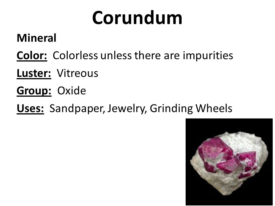 Corundum Mineral Color: Colorless unless there are impurities Luster: Vitreous Group: Oxide Uses: Sandpaper, Jewelry, Grinding Wheels