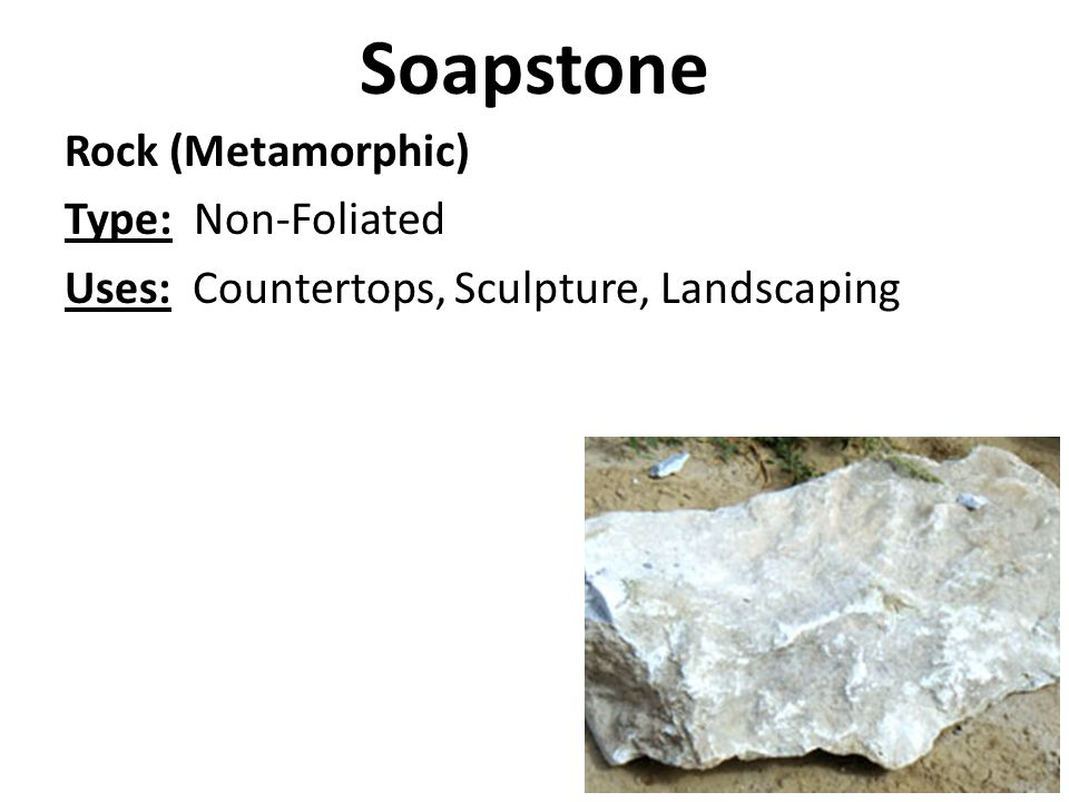 Soapstone Rock (Metamorphic) Type: Non-Foliated Uses: Countertops, Sculpture, Landscaping