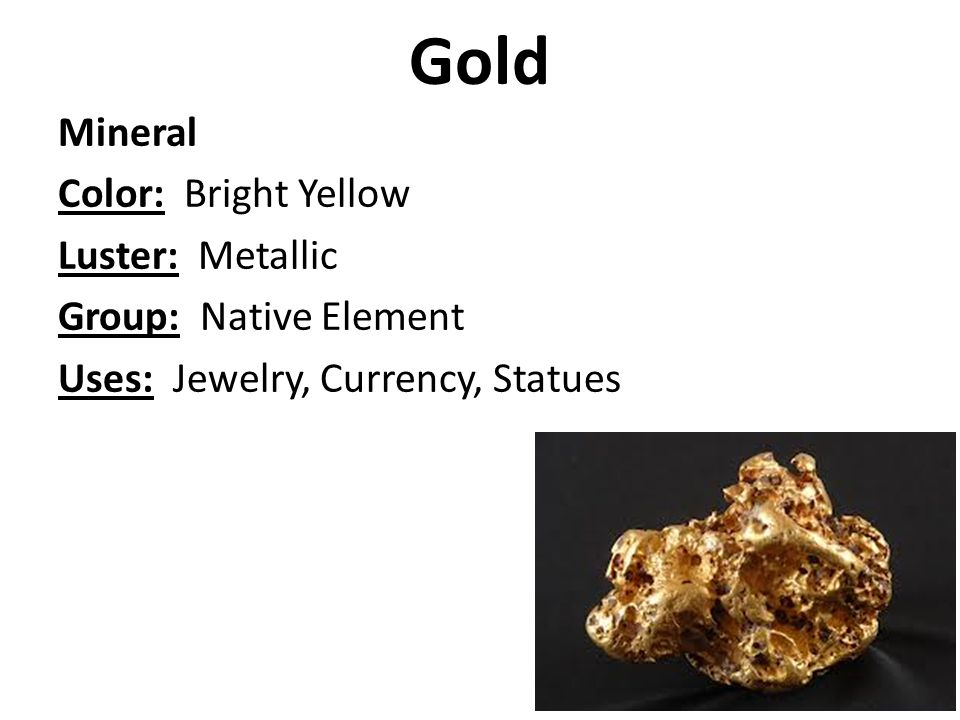 Gold Mineral Color: Bright Yellow Luster: Metallic Group: Native Element Uses: Jewelry, Currency, Statues