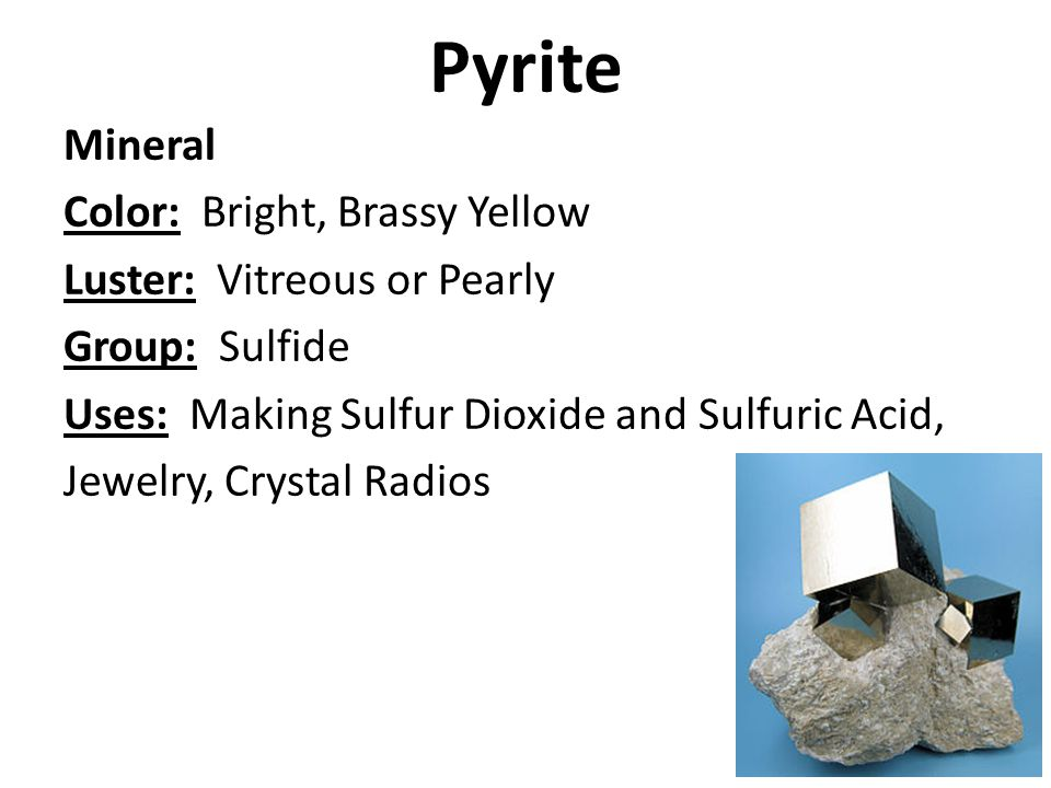 Pyrite Mineral Color: Bright, Brassy Yellow Luster: Vitreous or Pearly Group: Sulfide Uses: Making Sulfur Dioxide and Sulfuric Acid, Jewelry, Crystal Radios