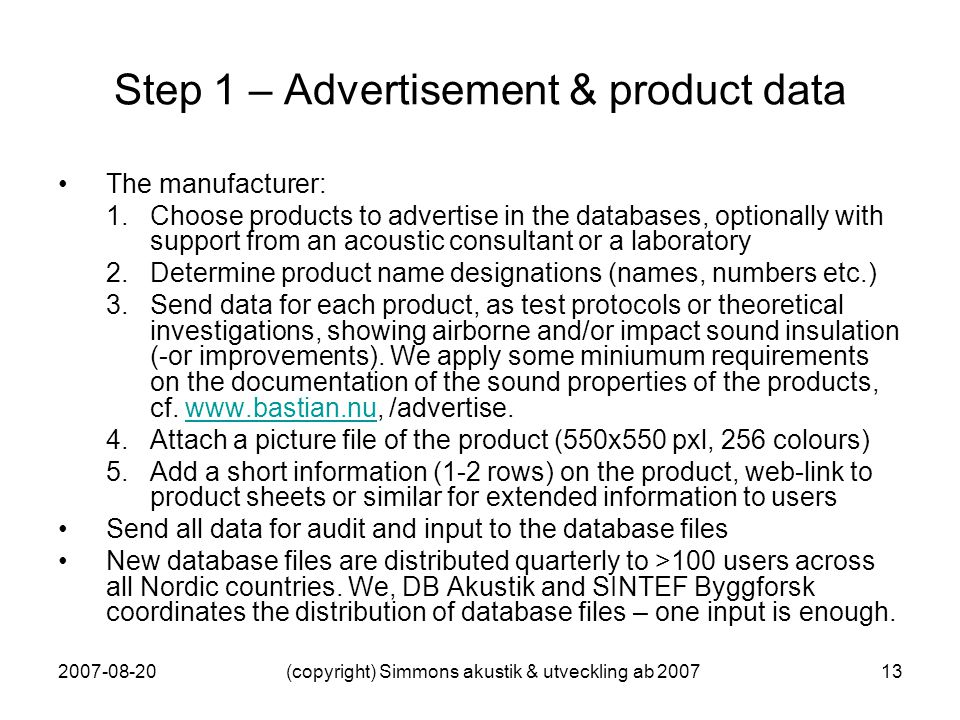 2007-08-20(copyright) Simmons akustik & utveckling ab 200713 Step 1 – Advertisement & product data The manufacturer: 1.Choose products to advertise in the databases, optionally with support from an acoustic consultant or a laboratory 2.Determine product name designations (names, numbers etc.) 3.Send data for each product, as test protocols or theoretical investigations, showing airborne and/or impact sound insulation (-or improvements).