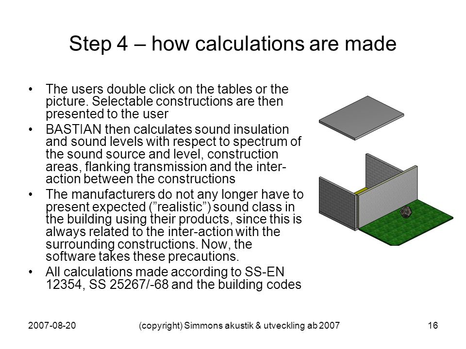 2007-08-20(copyright) Simmons akustik & utveckling ab 200716 Step 4 – how calculations are made The users double click on the tables or the picture. S