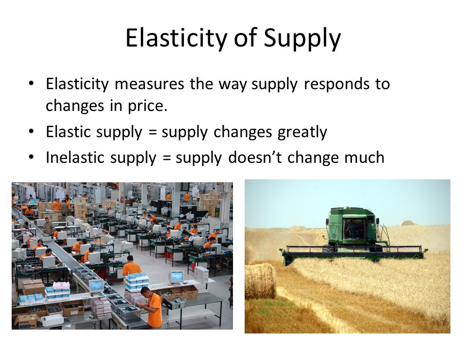 Elastic Supply An increase/decrease in price greatly impacts the level of supply. Examples?