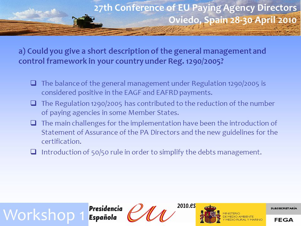 27th Conference of EU Paying Agency Directors Oviedo, Spain April 2010 Workshop 1 a) Could you give a short description of the general management and control framework in your country under Reg.
