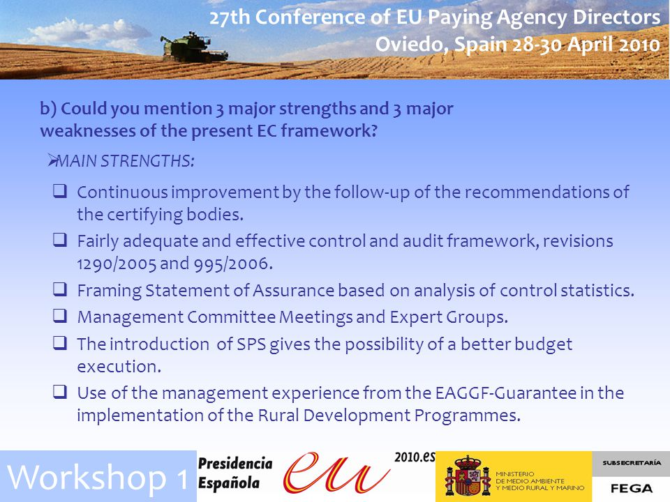 27th Conference of EU Paying Agency Directors Oviedo, Spain 28-30 April 2010 Workshop 1 b) Could you mention 3 major strengths and 3 major weaknesses of the present EC framework.