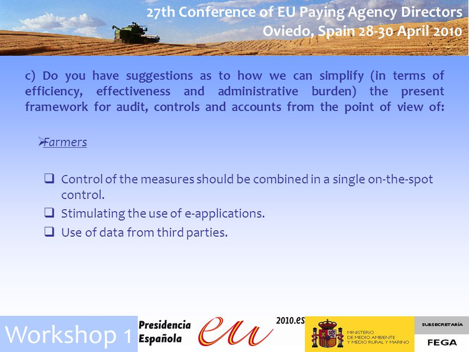27th Conference of EU Paying Agency Directors Oviedo, Spain April 2010 Workshop 1 c) Do you have suggestions as to how we can simplify (in terms of efficiency, effectiveness and administrative burden) the present framework for audit, controls and accounts from the point of view of: Control of the measures should be combined in a single on-the-spot control.