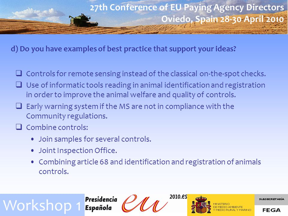 27th Conference of EU Paying Agency Directors Oviedo, Spain April 2010 Workshop 1 d) Do you have examples of best practice that support your ideas.