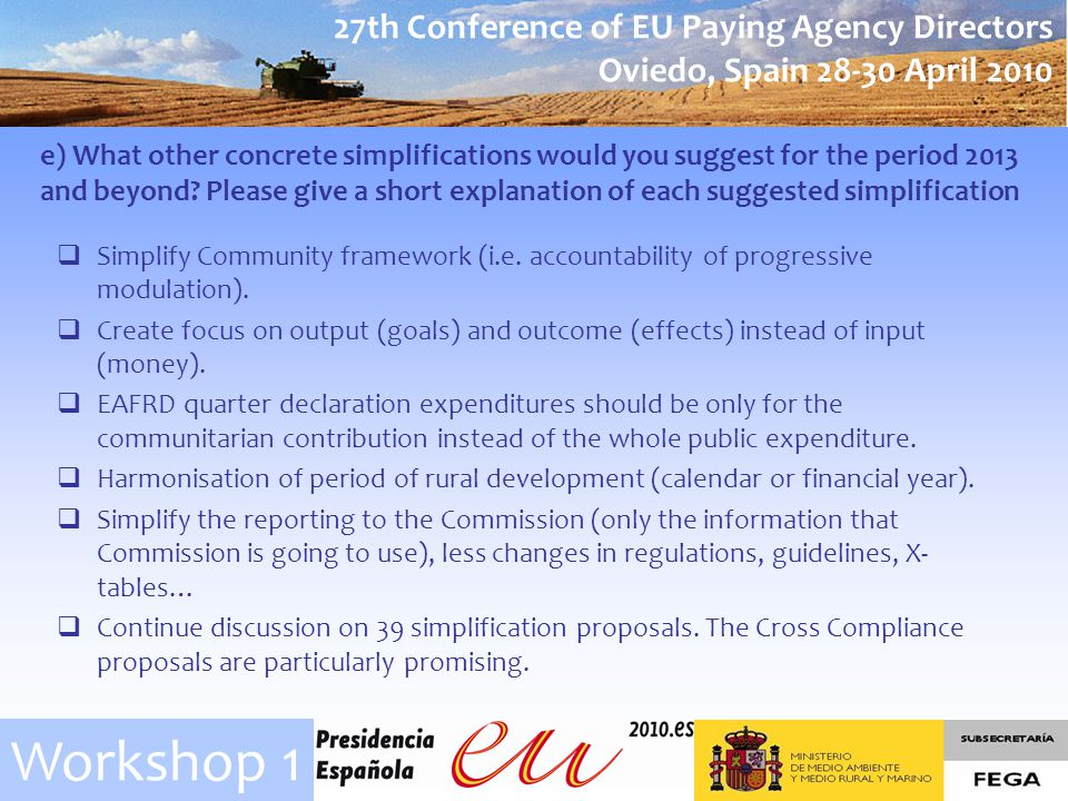 27th Conference of EU Paying Agency Directors Oviedo, Spain April 2010 Workshop 1 e) What other concrete simplifications would you suggest for the period 2013 and beyond.