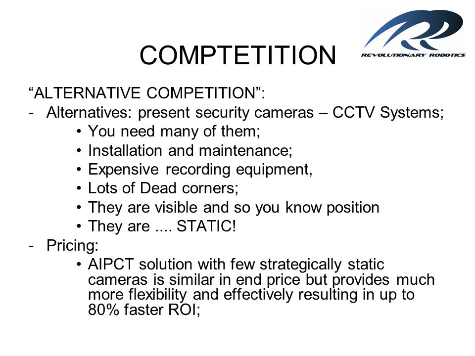 COMPTETITION ALTERNATIVE COMPETITION: -Alternatives: present security cameras – CCTV Systems; You need many of them; Installation and maintenance; Exp