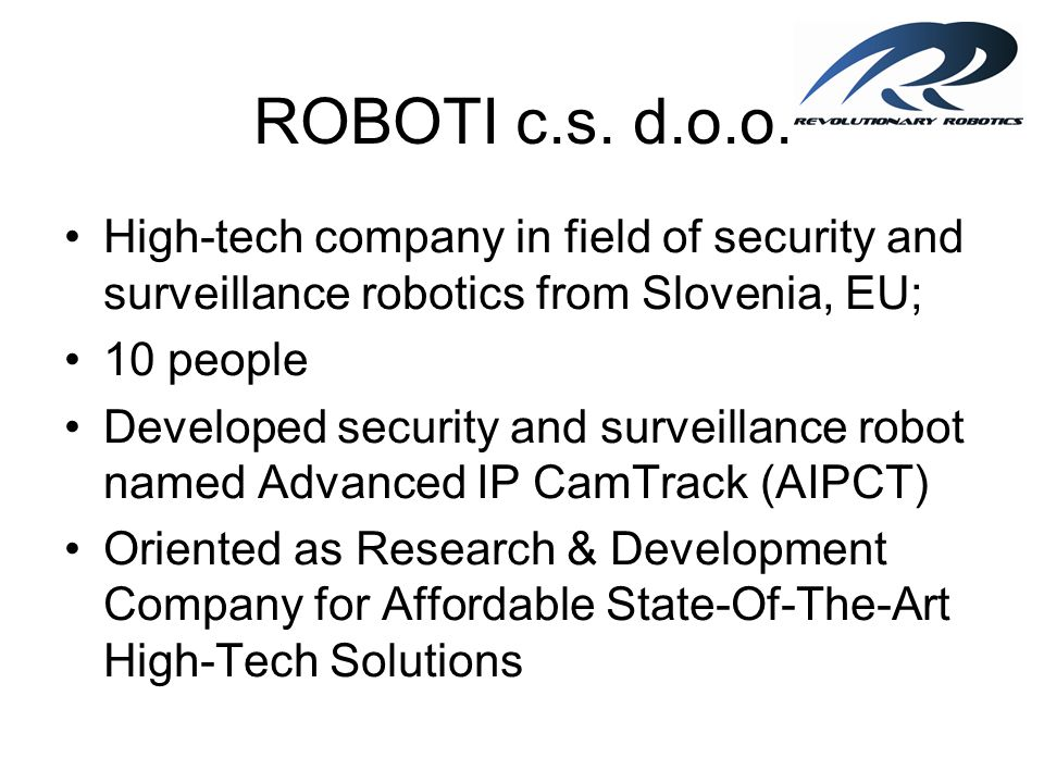 ROBOTI c.s. d.o.o. High-tech company in field of security and surveillance robotics from Slovenia, EU; 10 people Developed security and surveillance r
