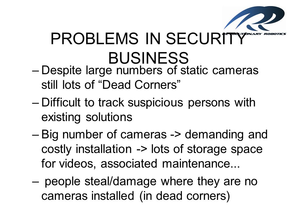 PROBLEMS IN SECURITY BUSINESS –COST OF 24/7 PHYSICAL SECURITY; –HUMAN FACTOR - UNPREDICTABILITY: Security guard (bribability, tiredness, carelessness,...) Employees...