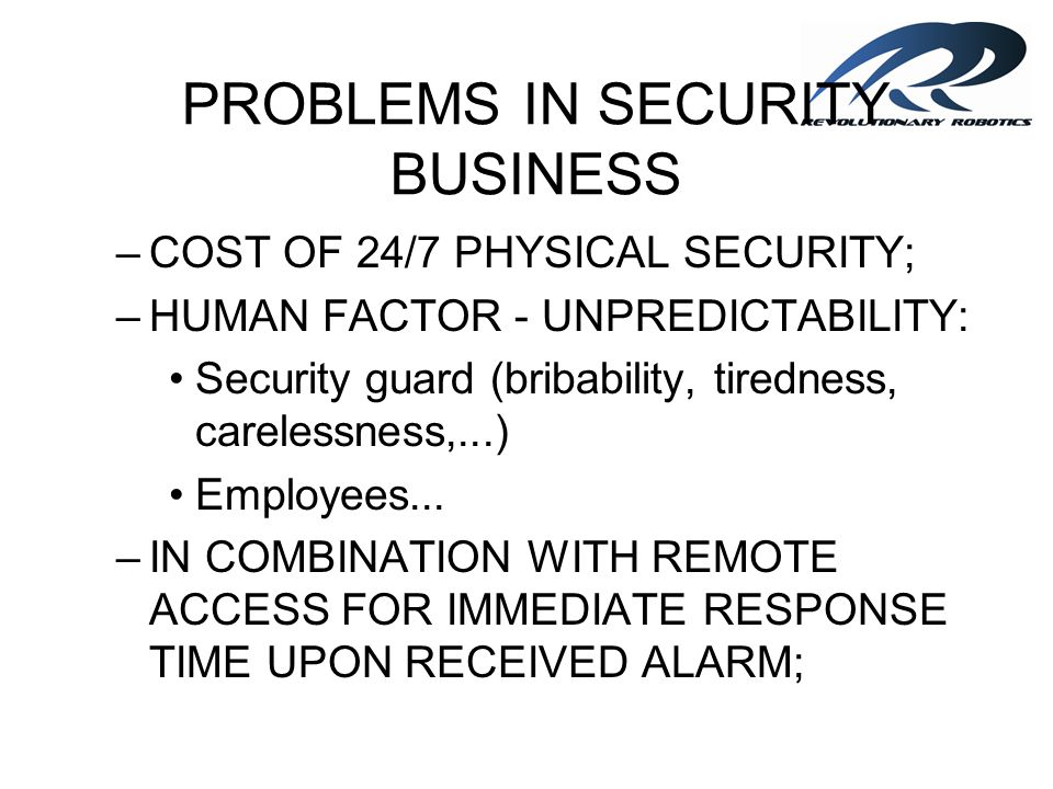 PROBLEMS IN SECURITY BUSINESS –COST OF 24/7 PHYSICAL SECURITY; –HUMAN FACTOR - UNPREDICTABILITY: Security guard (bribability, tiredness, carelessness,
