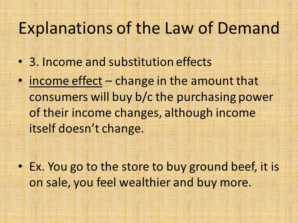 Explanations of the Law of Demand 3. Income and substitution effects income effect – change in the amount that consumers will buy b/c the purchasing p