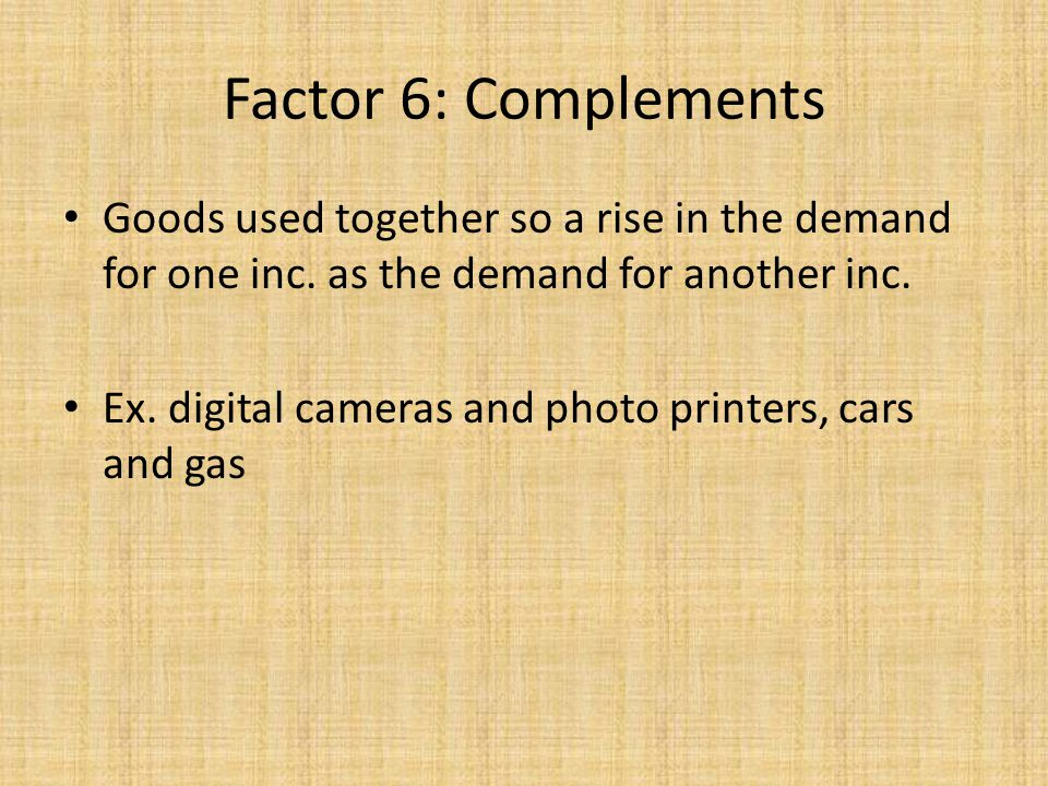 Goods used together so a rise in the demand for one inc. as the demand for another inc. Ex. digital cameras and photo printers, cars and gas Factor 6: