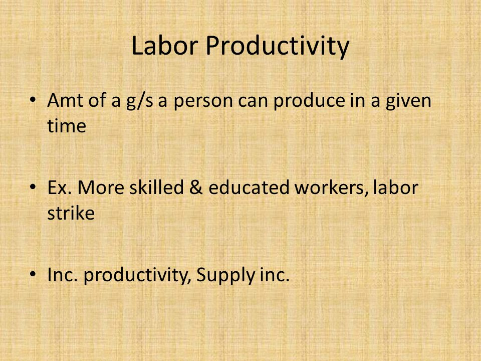Amt of a g/s a person can produce in a given time Ex. More skilled & educated workers, labor strike Inc. productivity, Supply inc. Labor Productivity