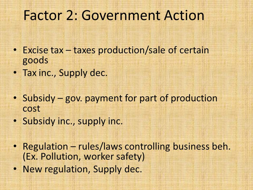 Excise tax – taxes production/sale of certain goods Tax inc., Supply dec. Subsidy – gov. payment for part of production cost Subsidy inc., supply inc.