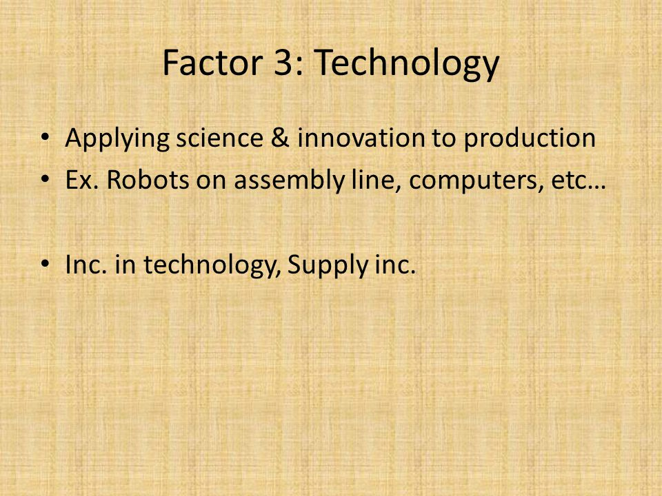 Applying science & innovation to production Ex. Robots on assembly line, computers, etc… Inc. in technology, Supply inc. Factor 3: Technology