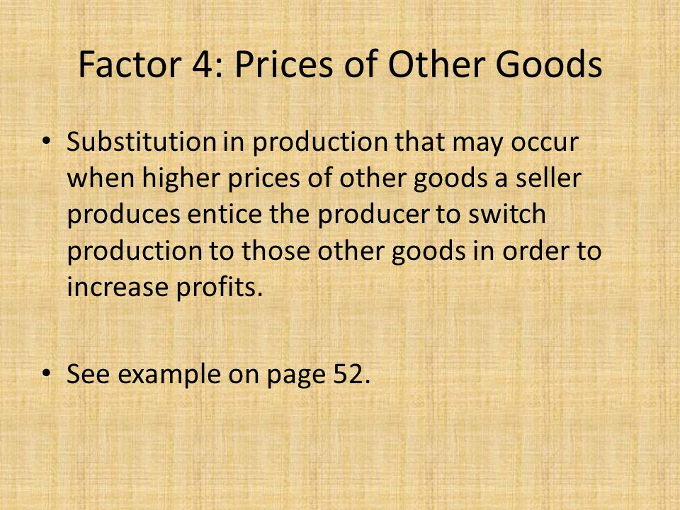 Factor 4: Prices of Other Goods Substitution in production that may occur when higher prices of other goods a seller produces entice the producer to s