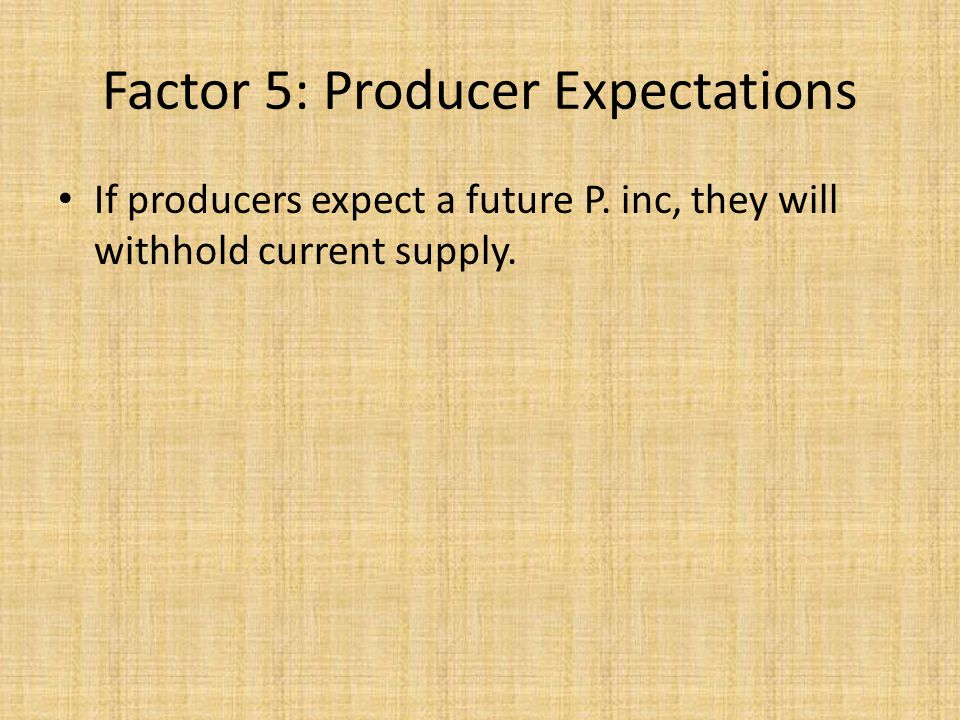 If producers expect a future P. inc, they will withhold current supply. Factor 5: Producer Expectations
