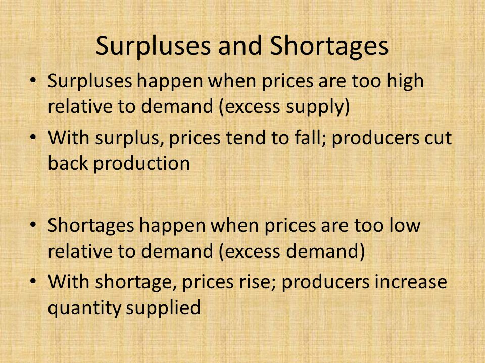 Surpluses and Shortages Surpluses happen when prices are too high relative to demand (excess supply) With surplus, prices tend to fall; producers cut