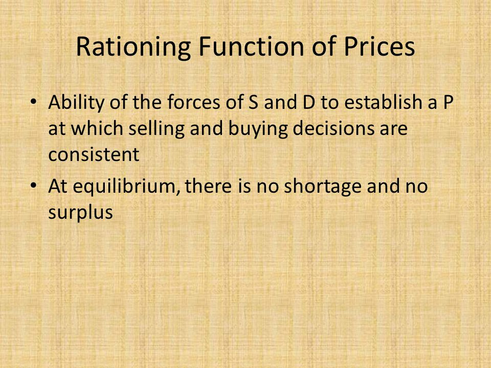 Rationing Function of Prices Ability of the forces of S and D to establish a P at which selling and buying decisions are consistent At equilibrium, th