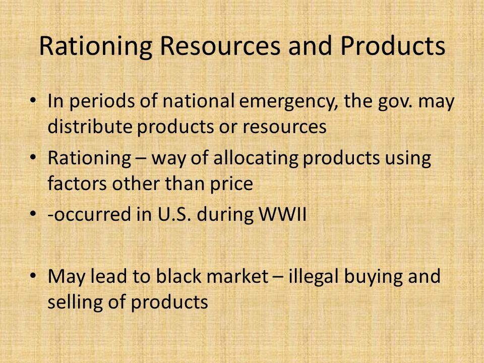 Rationing Resources and Products In periods of national emergency, the gov. may distribute products or resources Rationing – way of allocating product