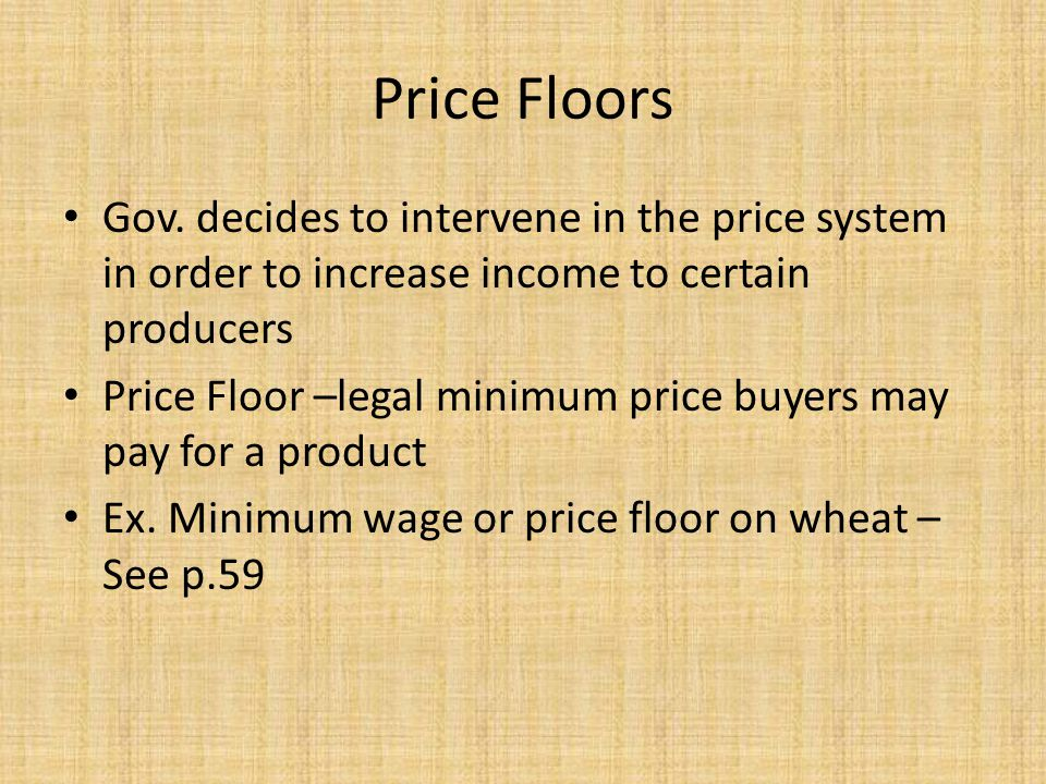 Price Floors Gov. decides to intervene in the price system in order to increase income to certain producers Price Floor –legal minimum price buyers ma
