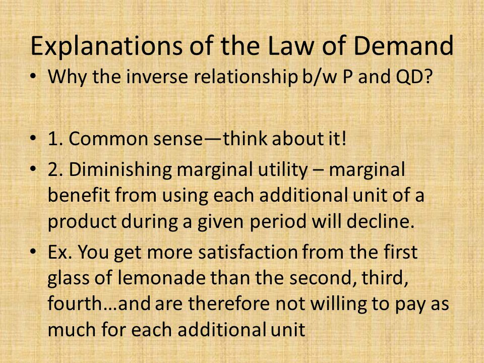 Explanations of the Law of Demand Why the inverse relationship b/w P and QD? 1. Common sensethink about it! 2. Diminishing marginal utility – marginal