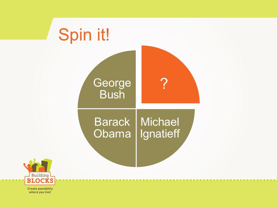 Spin it! ? Michael Ignatieff Barack Obama George Bush