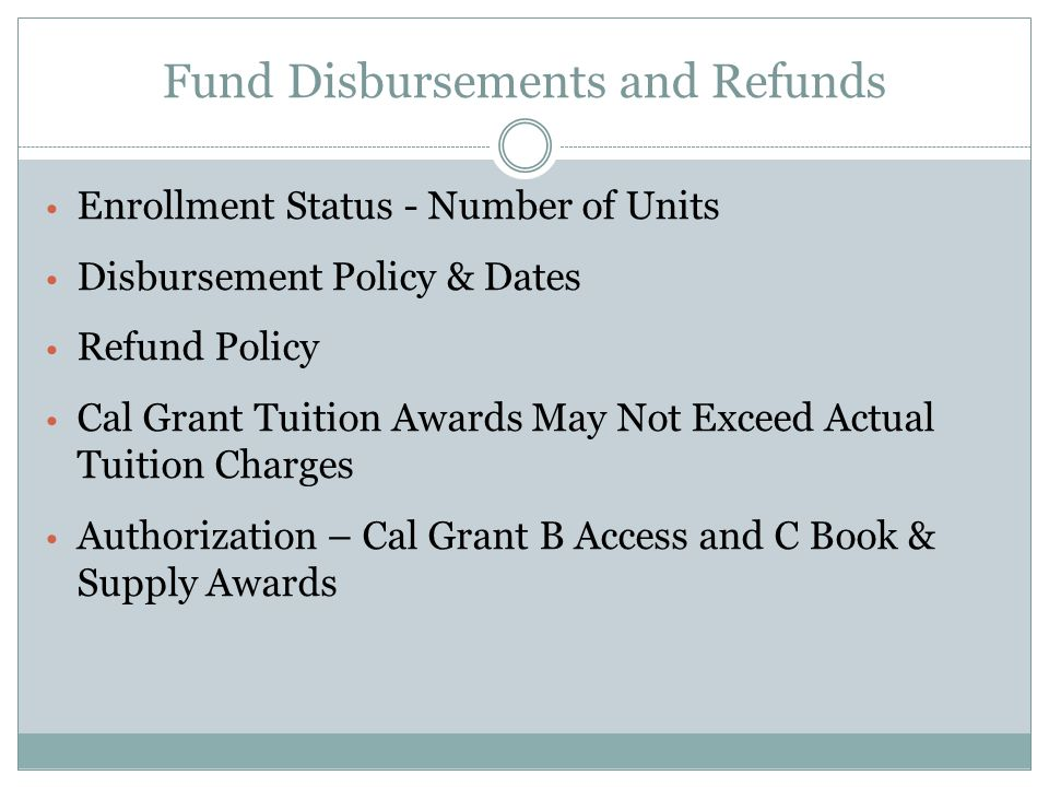 Fund Disbursements and Refunds Enrollment Status - Number of Units Disbursement Policy & Dates Refund Policy Cal Grant Tuition Awards May Not Exceed Actual Tuition Charges Authorization – Cal Grant B Access and C Book & Supply Awards