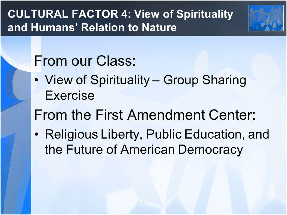 CULTURAL FACTOR 4: View of Spirituality and Humans Relation to Nature From our Class: View of Spirituality – Group Sharing Exercise From the First Amendment Center: Religious Liberty, Public Education, and the Future of American Democracy.