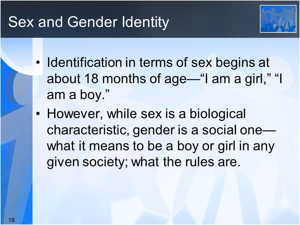 Sex and Gender Identity Identification in terms of sex begins at about 18 months of ageI am a girl, I am a boy.