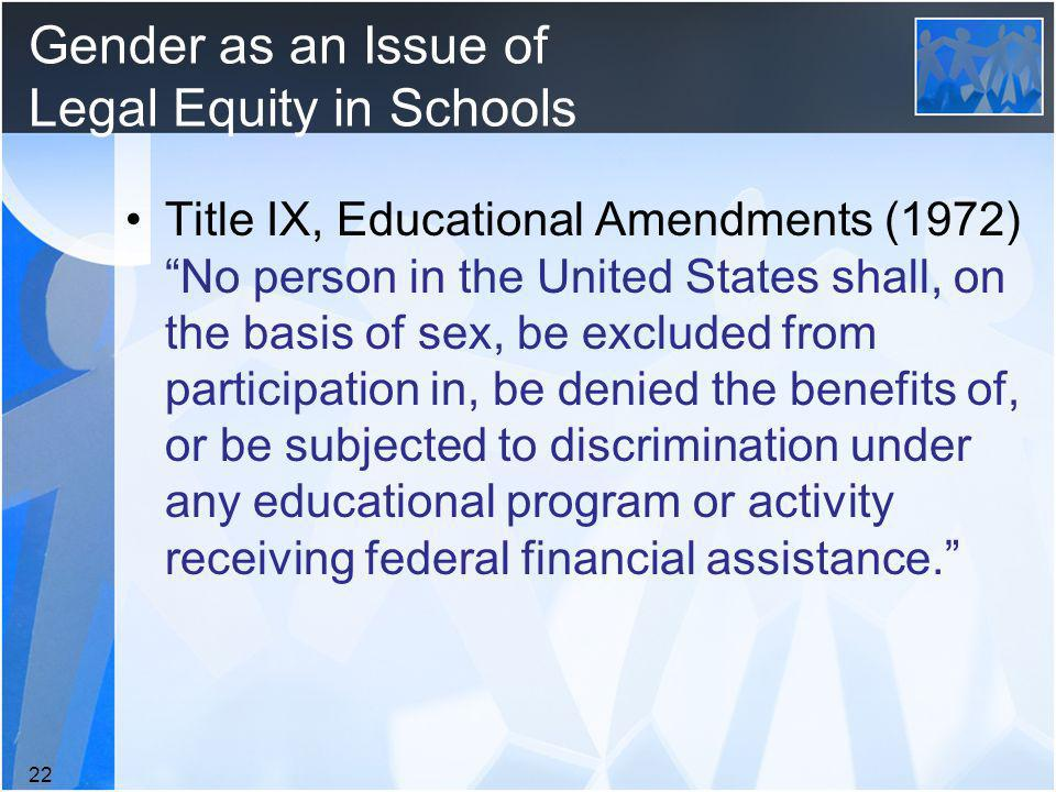 Gender as an Issue of Legal Equity in Schools Title IX, Educational Amendments (1972) No person in the United States shall, on the basis of sex, be excluded from participation in, be denied the benefits of, or be subjected to discrimination under any educational program or activity receiving federal financial assistance.