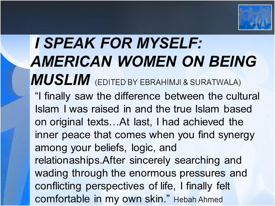II SPEAK FOR MYSELF: AMERICAN WOMEN ON BEING MUSLIM (EDITED BY EBRAHIMJI & SURATWALA) I finally saw the difference between the cultural Islam I was raised in and the true Islam based on original texts…At last, I had achieved the inner peace that comes when you find synergy among your beliefs, logic, and relationaships.After sincerely searching and wading through the enormous pressures and conflicting perspectives of life, I finally felt comfortable in my own skin.
