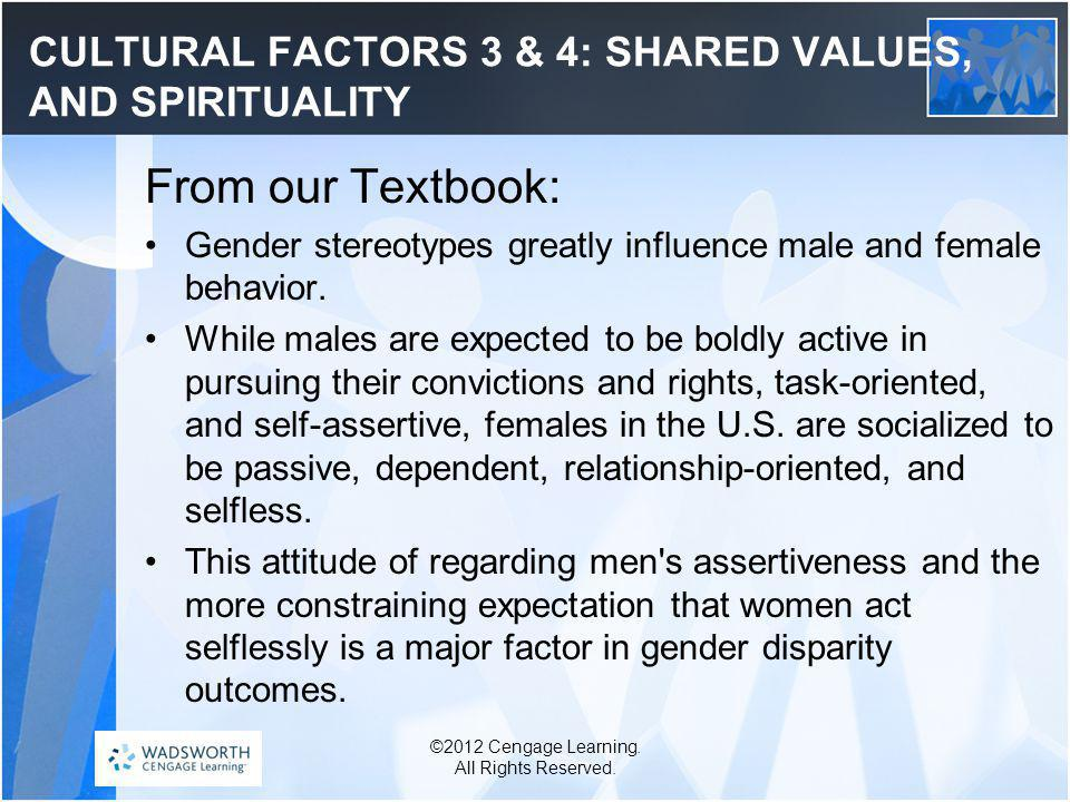 CULTURAL FACTORS 3 & 4: SHARED VALUES, AND SPIRITUALITY From our Textbook: Gender stereotypes greatly influence male and female behavior.