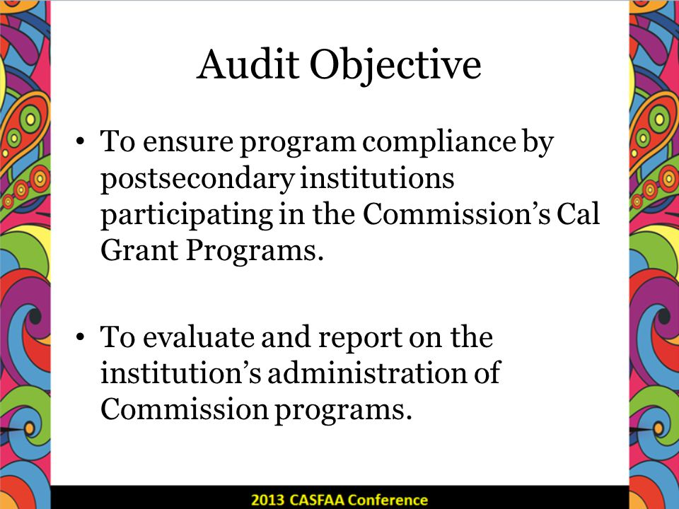 Audit Objective To ensure program compliance by postsecondary institutions participating in the Commissions Cal Grant Programs.