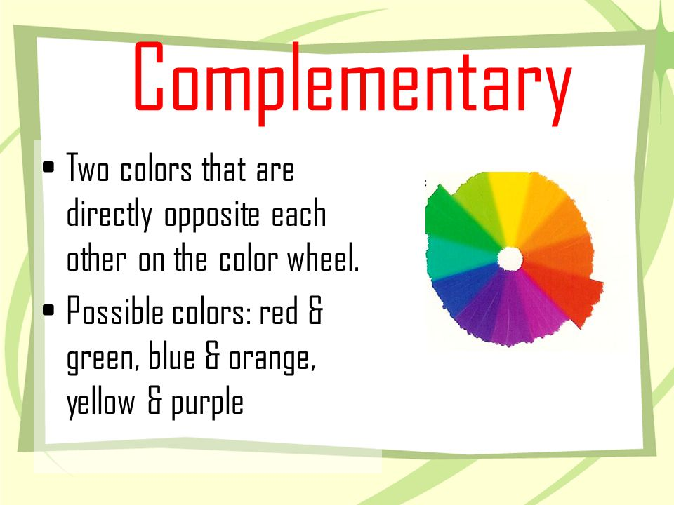 Complementary Two colors that are directly opposite each other on the color wheel. Possible colors: red & green, blue & orange, yellow & purple