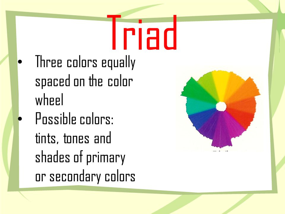 Triad Three colors equally spaced on the color wheel Possible colors: tints, tones and shades of primary or secondary colors