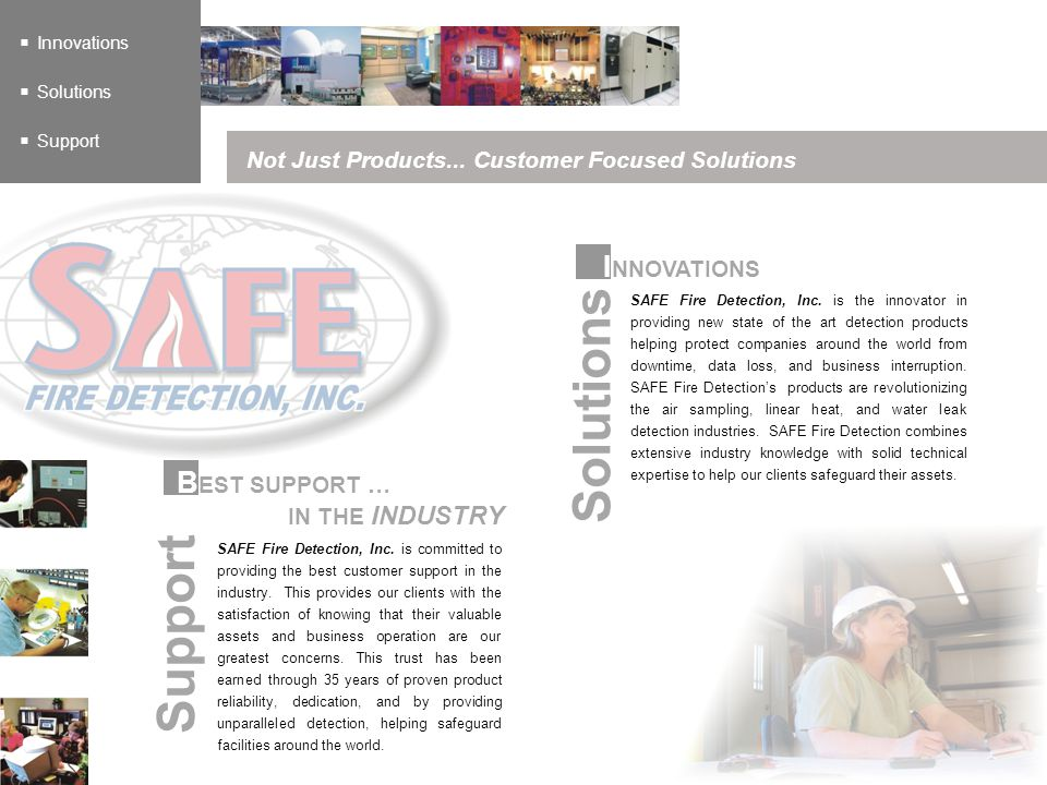 Innovations Solutions Support Not Just Products... Customer Focused Solutions B EST SUPPORT … IN THE INDUSTRY Support SAFE Fire Detection, Inc. is com