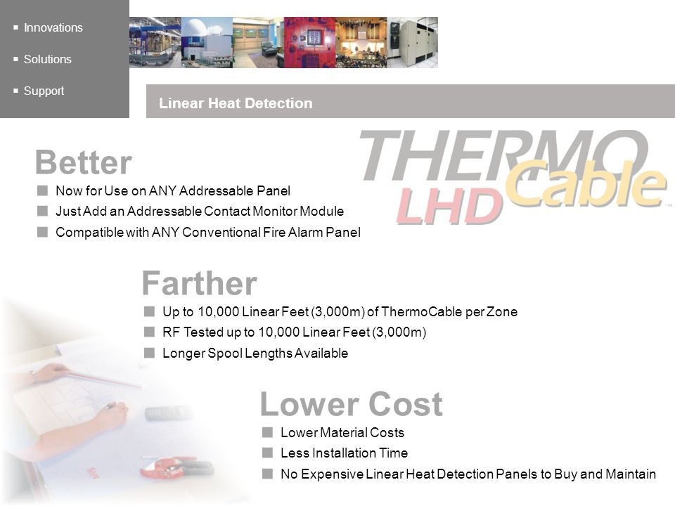 Innovations Solutions Support Linear Heat Detection Now for Use on ANY Addressable Panel Just Add an Addressable Contact Monitor Module Compatible with ANY Conventional Fire Alarm Panel Better Up to 10,000 Linear Feet (3,000m) of ThermoCable per Zone RF Tested up to 10,000 Linear Feet (3,000m) Longer Spool Lengths Available Farther Lower Material Costs Less Installation Time No Expensive Linear Heat Detection Panels to Buy and Maintain Lower Cost