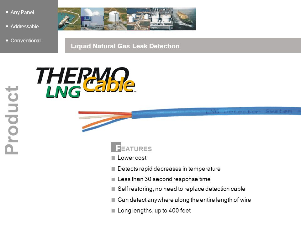 F EATURES Any Panel Addressable Conventional Liquid Natural Gas Leak Detection Product Lower cost Detects rapid decreases in temperature Self restorin