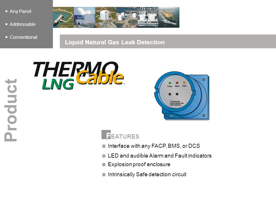 F EATURES Any Panel Addressable Conventional Liquid Natural Gas Leak Detection Product Interface with any FACP, BMS, or DCS LED and audible Alarm and