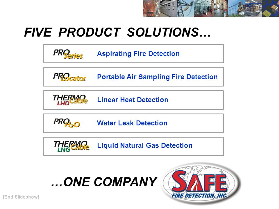 FIVE PRODUCT SOLUTIONS… …ONE COMPANY Portable Air Sampling Fire Detection Liquid Natural Gas Detection Aspirating Fire Detection Linear Heat Detection [End Slideshow] Water Leak Detection
